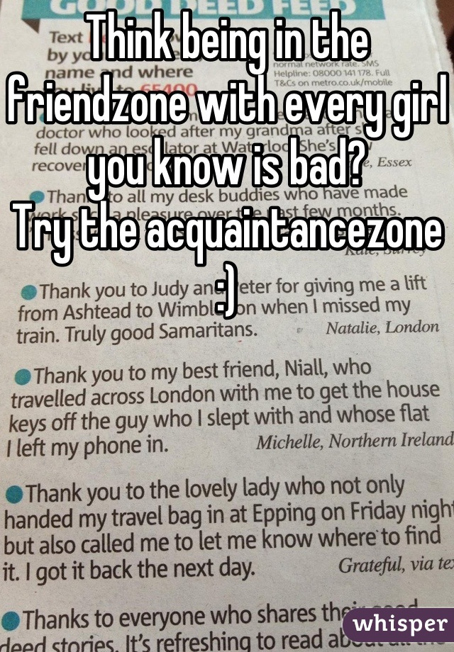 Think being in the friendzone with every girl you know is bad? Try the acquaintancezone :)