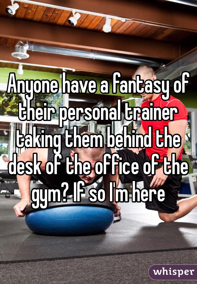 Anyone have a fantasy of their personal trainer taking them behind the desk of the office of the gym? If so I'm here