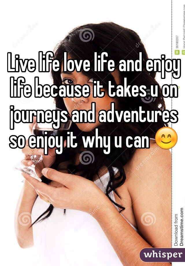 Live life love life and enjoy life because it takes u on journeys and adventures so enjoy it why u can 😊