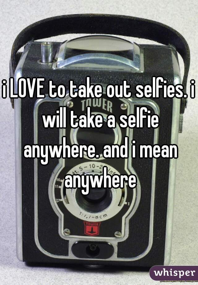 i LOVE to take out selfies. i will take a selfie anywhere. and i mean anywhere