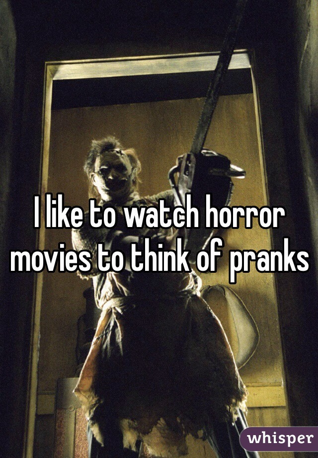 I like to watch horror movies to think of pranks