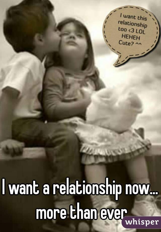 I want a relationship now... more than ever