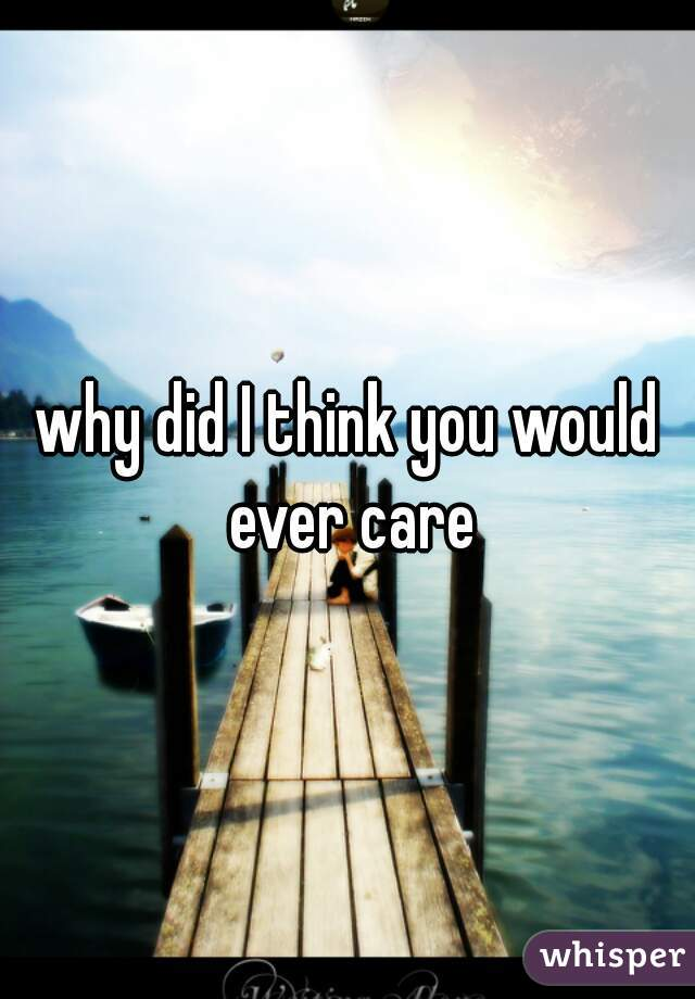 why did I think you would ever care