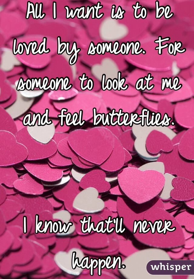 All I want is to be loved by someone. For someone to look at me and feel butterflies.   I know that'll never happen.