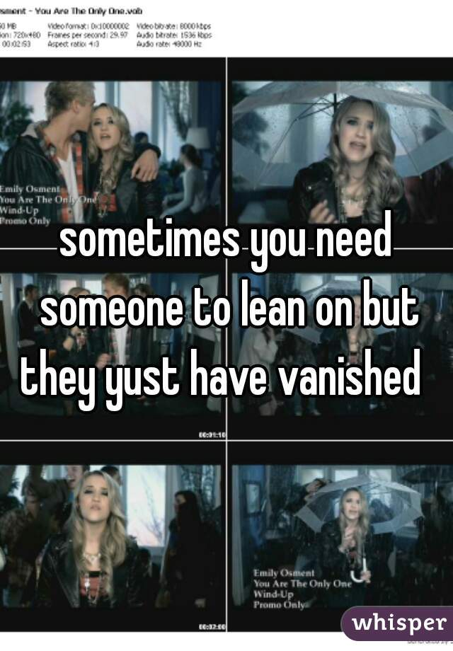 sometimes you need someone to lean on but they yust have vanished