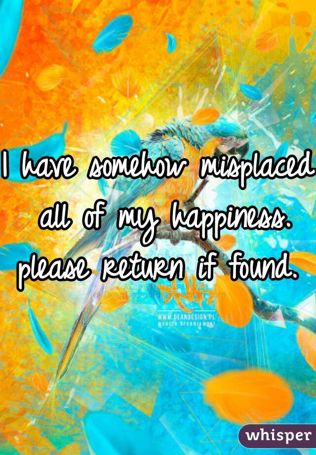 I have somehow misplaced all of my happiness. please return if found.