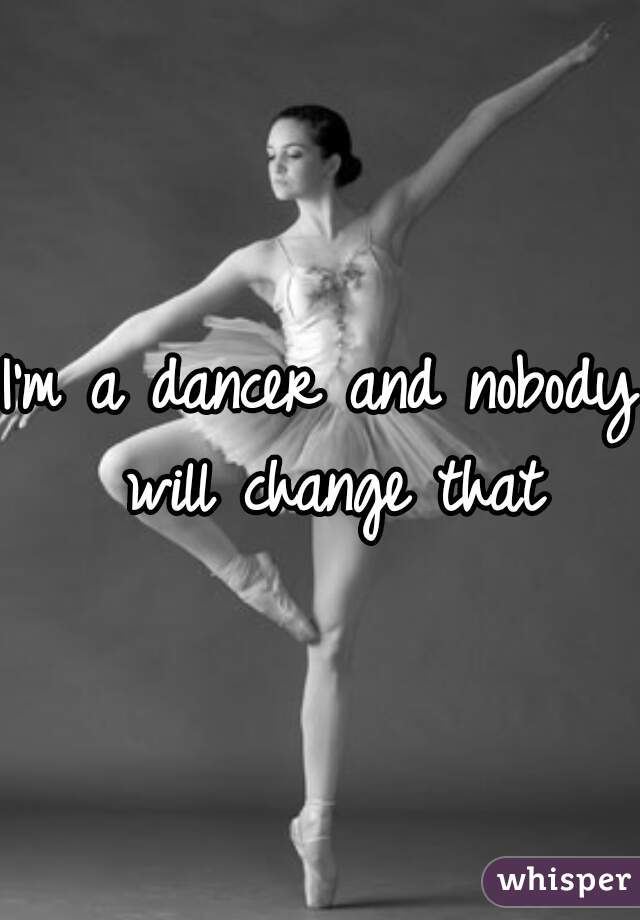 I'm a dancer and nobody will change that