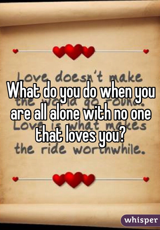 What do you do when you are all alone with no one that loves you?
