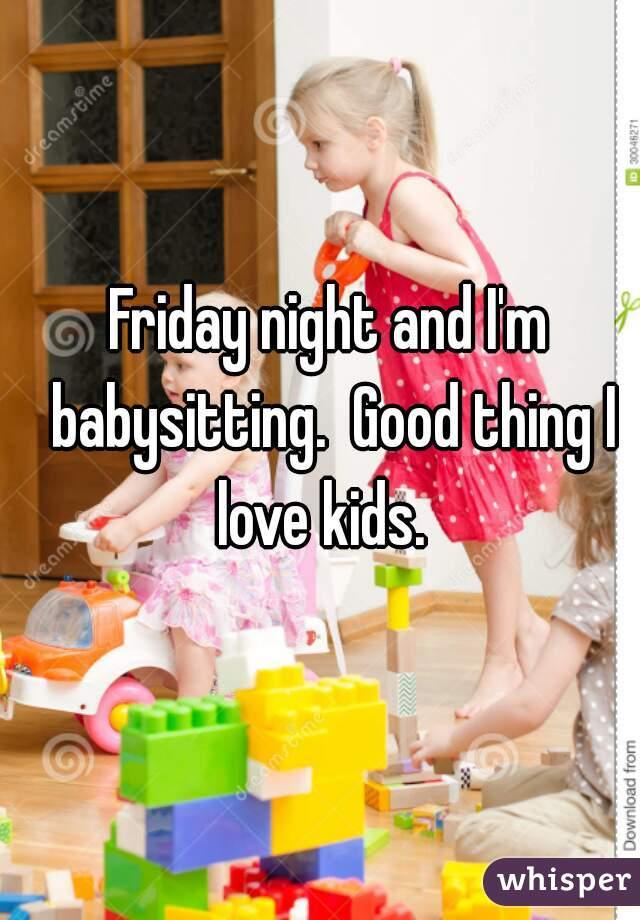 Friday night and I'm babysitting.  Good thing I love kids.