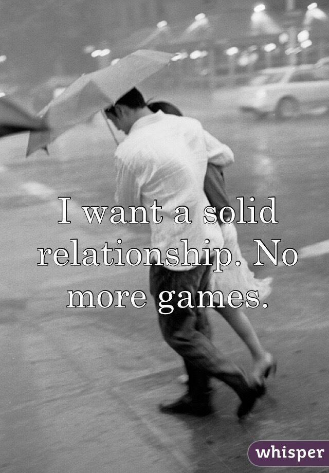 I want a solid relationship. No more games.
