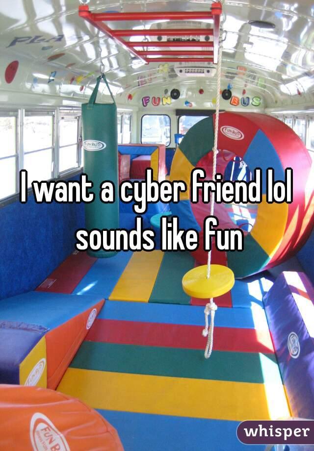 I want a cyber friend lol sounds like fun
