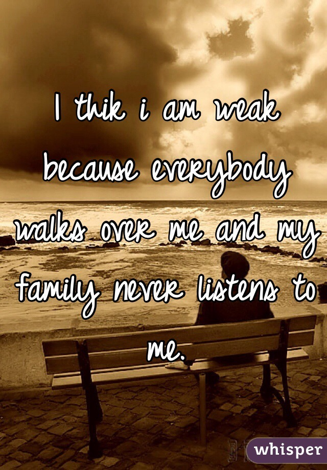 I thik i am weak because everybody walks over me and my family never listens to me.