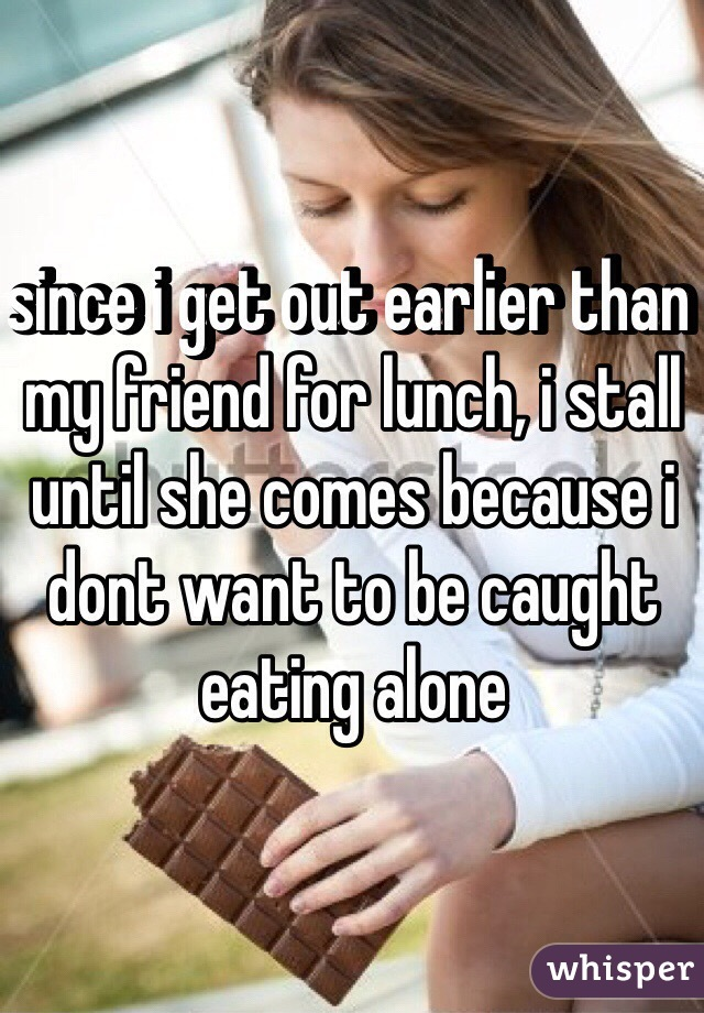 since i get out earlier than my friend for lunch, i stall until she comes because i dont want to be caught eating alone