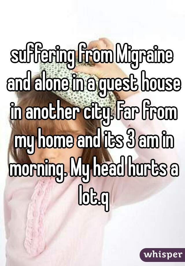 suffering from Migraine and alone in a guest house in another city. Far from my home and its 3 am in morning. My head hurts a lot.q