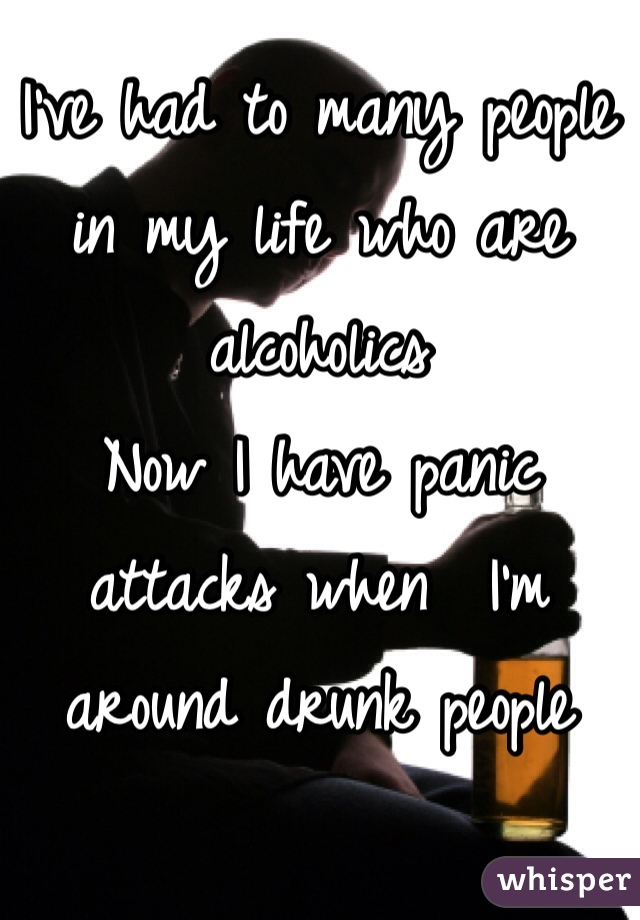 I've had to many people in my life who are alcoholics  Now I have panic attacks when  I'm around drunk people