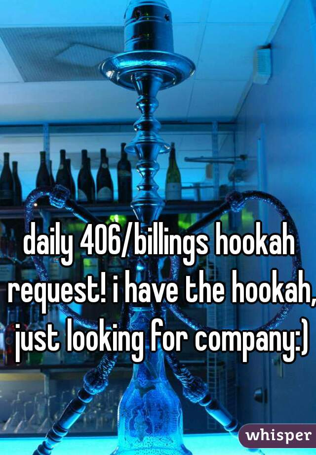 daily 406/billings hookah request! i have the hookah, just looking for company:)