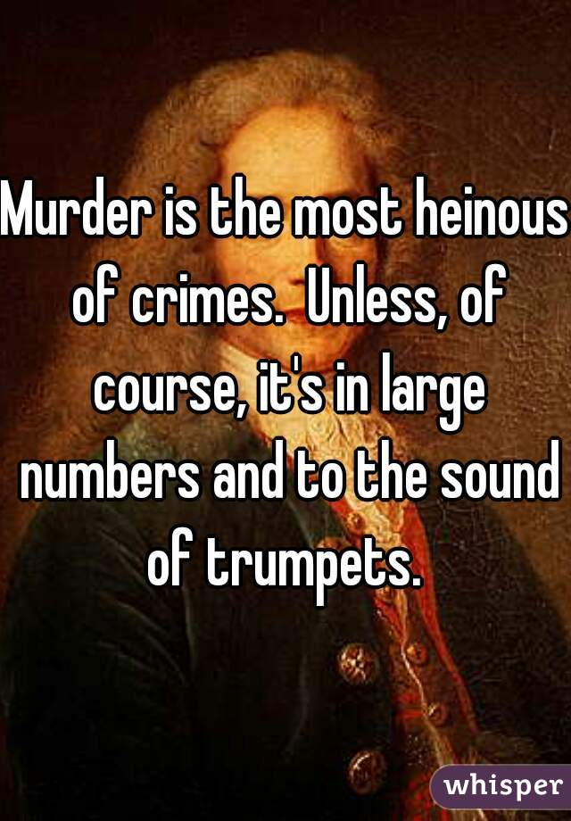 Murder is the most heinous of crimes.  Unless, of course, it's in large numbers and to the sound of trumpets.