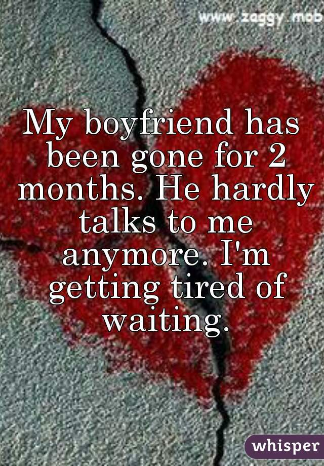 My boyfriend has been gone for 2 months. He hardly talks to me anymore. I'm getting tired of waiting.