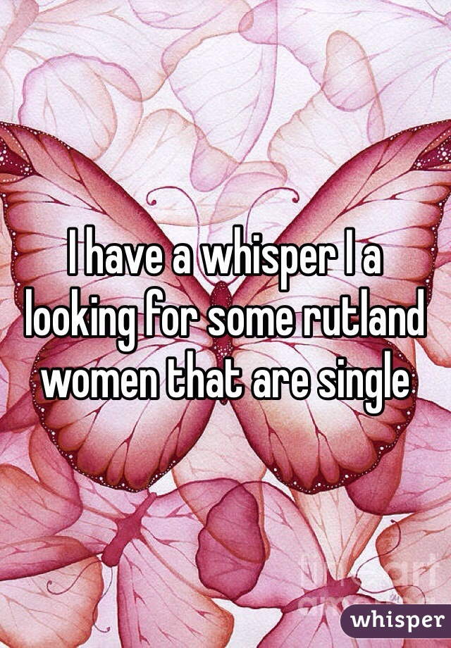 I have a whisper I a  looking for some rutland women that are single
