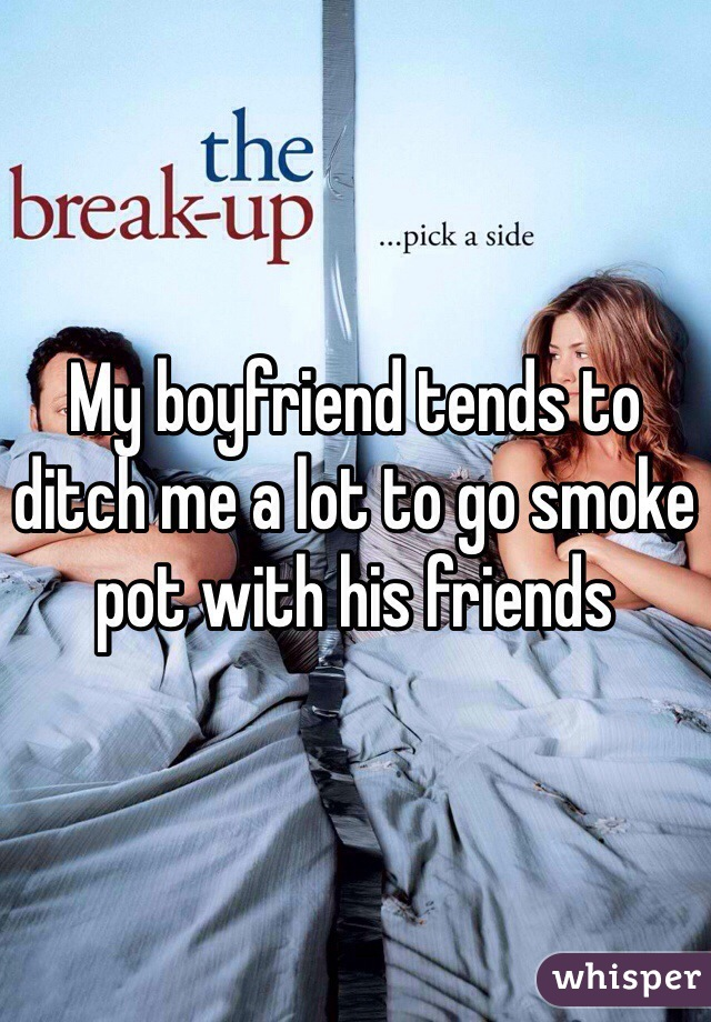 My boyfriend tends to ditch me a lot to go smoke pot with his friends