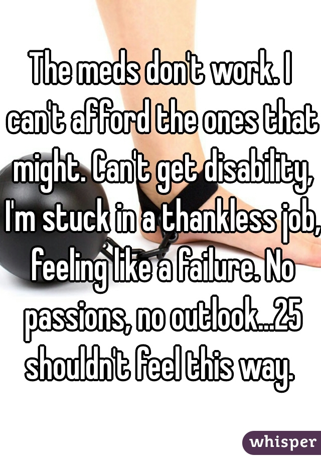 The meds don't work. I can't afford the ones that might. Can't get disability, I'm stuck in a thankless job, feeling like a failure. No passions, no outlook...25 shouldn't feel this way.