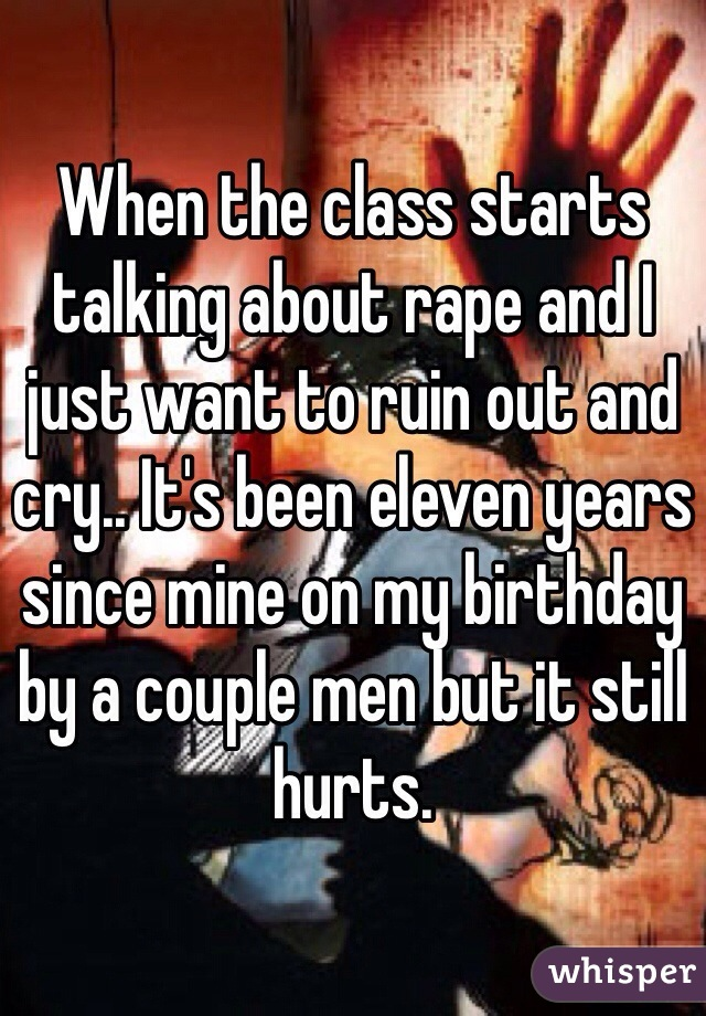 When the class starts talking about rape and I just want to ruin out and cry.. It's been eleven years since mine on my birthday by a couple men but it still hurts.