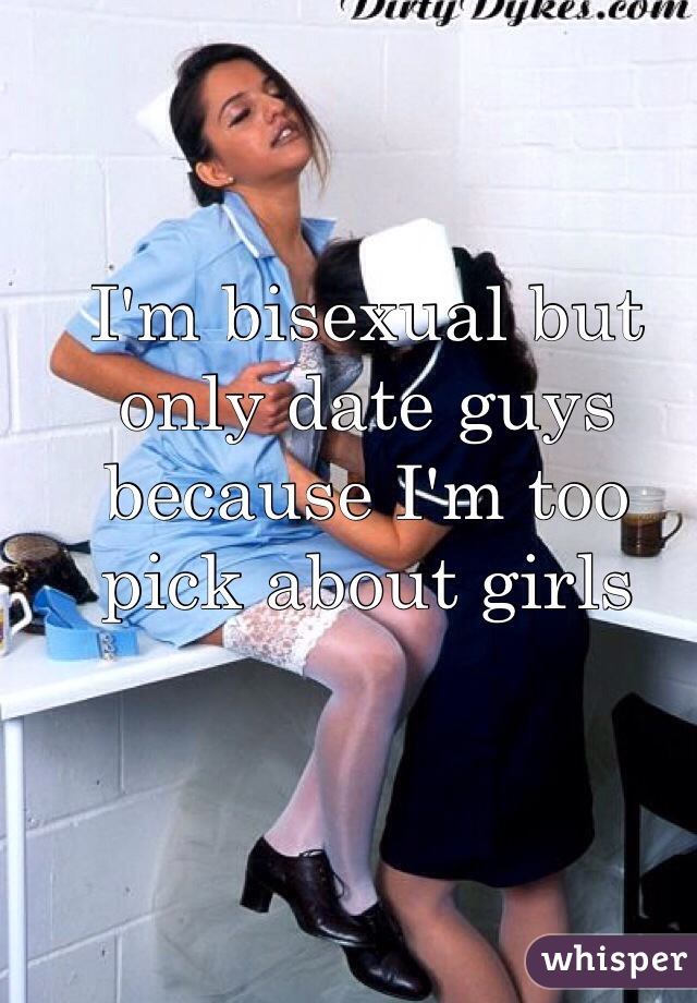 I'm bisexual but only date guys because I'm too pick about girls