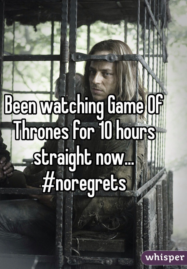 Been watching Game Of Thrones for 10 hours straight now... #noregrets