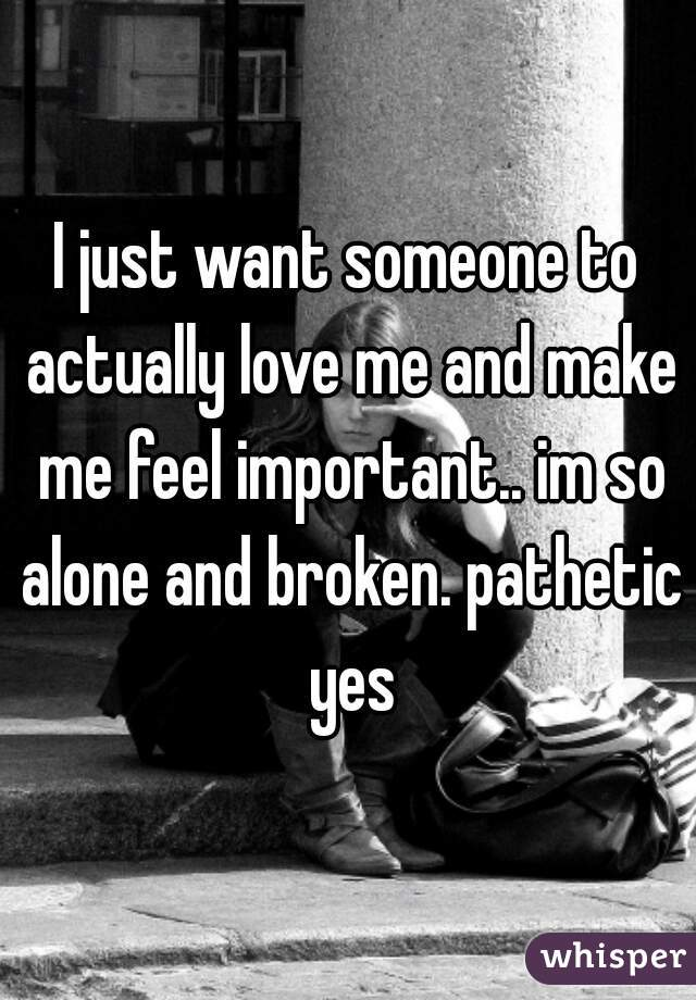 I just want someone to actually love me and make me feel important.. im so alone and broken. pathetic yes