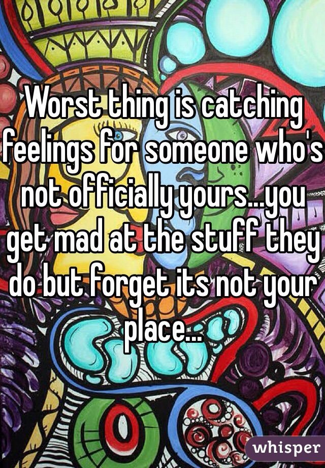 Worst thing is catching feelings for someone who's not officially yours...you get mad at the stuff they do but forget its not your place...