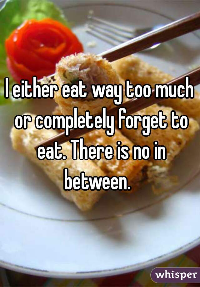 I either eat way too much or completely forget to eat. There is no in between.