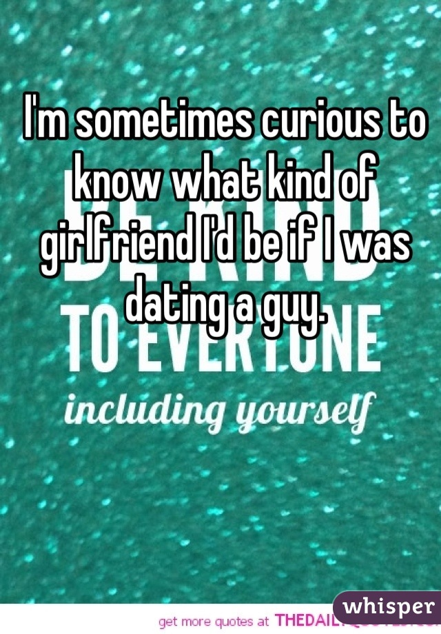 I'm sometimes curious to know what kind of girlfriend I'd be if I was dating a guy.