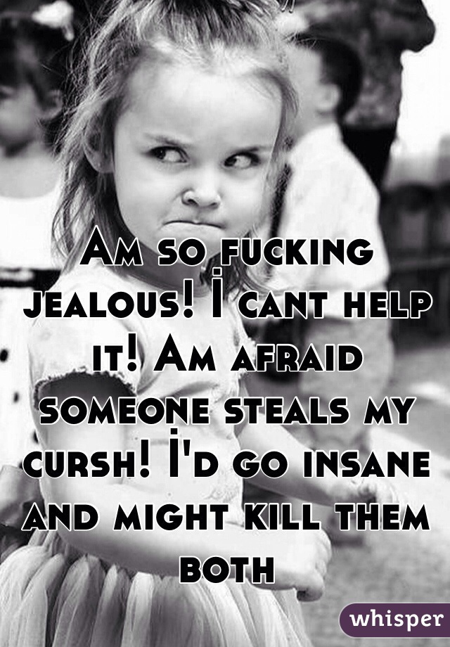Am so fucking jealous! İ cant help it! Am afraid someone steals my cursh! İ'd go insane and might kill them both