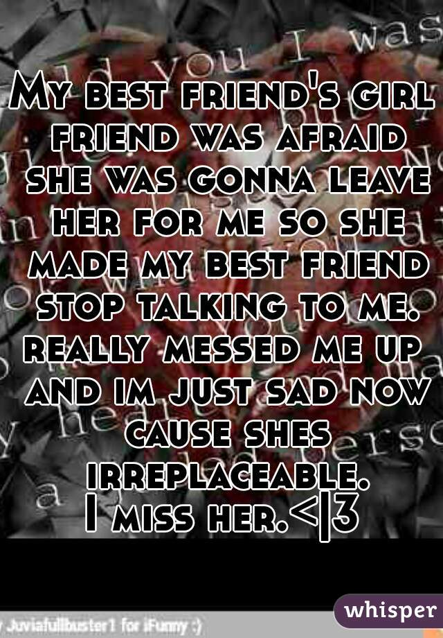 My best friend's girl friend was afraid she was gonna leave her for me so she made my best friend stop talking to me. really messed me up and im just sad now cause shes irreplaceable. I miss her.< 3