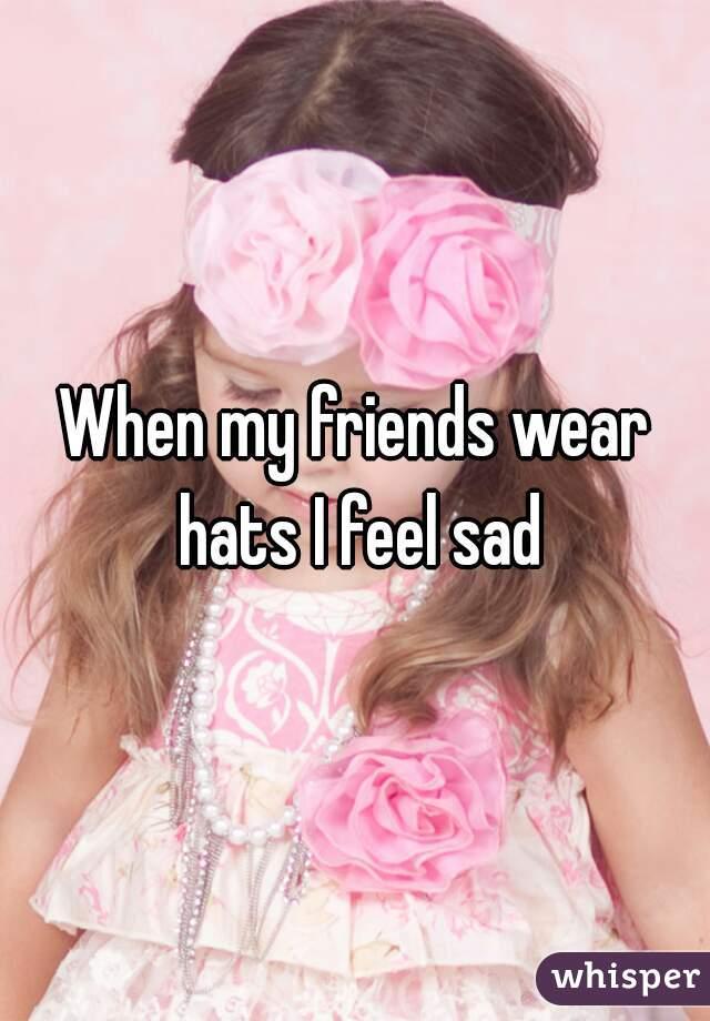 When my friends wear hats I feel sad