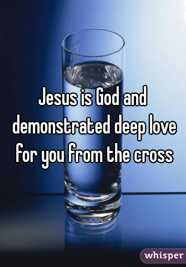 Jesus is God and demonstrated deep love for you from the cross