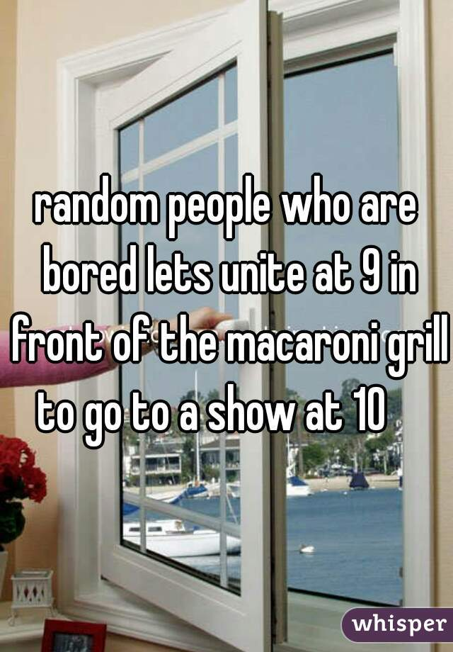 random people who are bored lets unite at 9 in front of the macaroni grill to go to a show at 10
