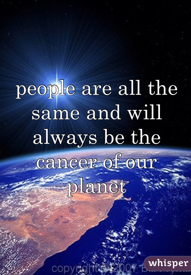 people are all the same and will always be the cancer of our planet