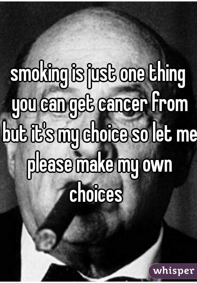 smoking is just one thing you can get cancer from but it's my choice so let me please make my own choices