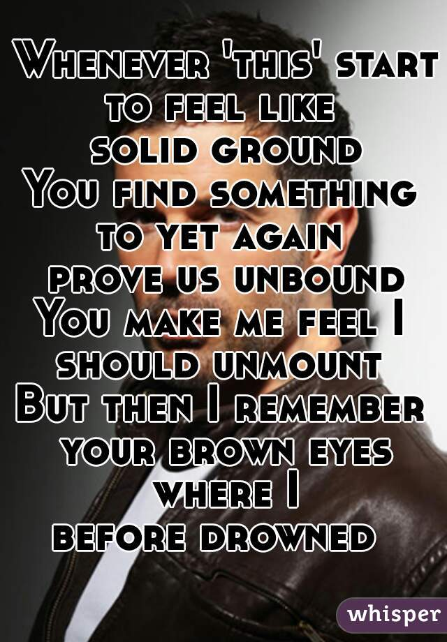 Whenever 'this' starts to feel like  solid ground You find something  to yet again  prove us unbound You make me feel I  should unmount  But then I remember  your brown eyes where I  before drowned