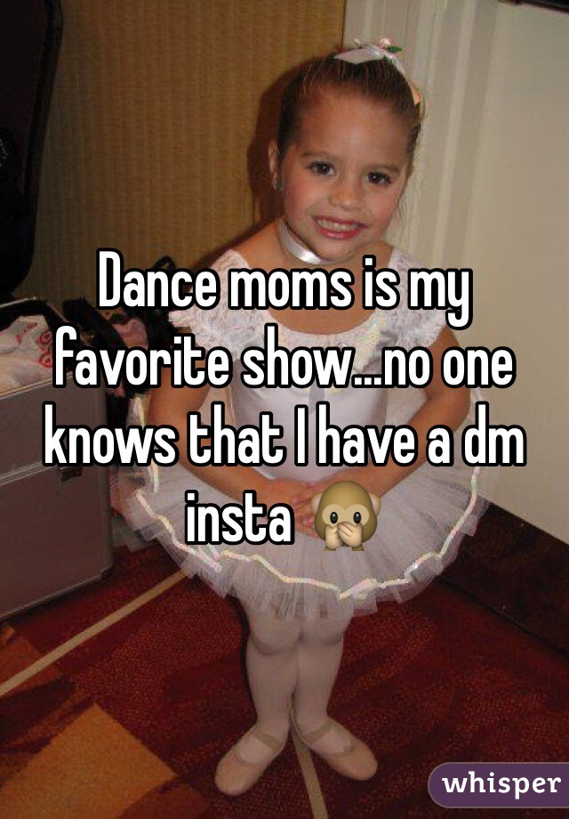 Dance moms is my favorite show...no one knows that I have a dm insta 🙊