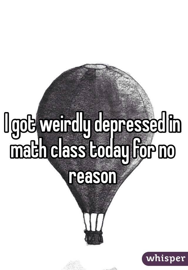 I got weirdly depressed in math class today for no reason