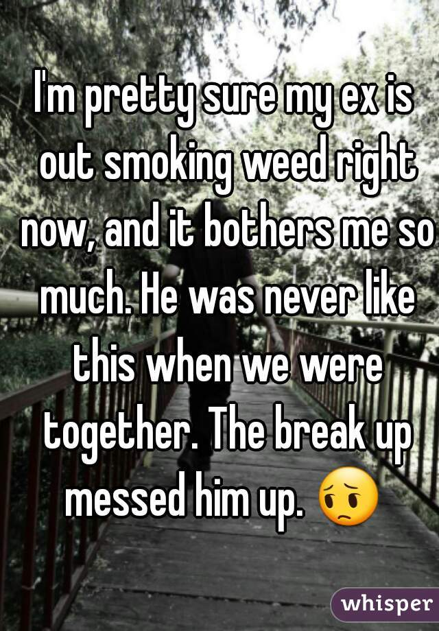 I'm pretty sure my ex is out smoking weed right now, and it bothers me so much. He was never like this when we were together. The break up messed him up. 😔