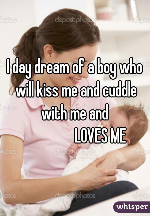 I day dream of a boy who will kiss me and cuddle with me and                    LOVES ME