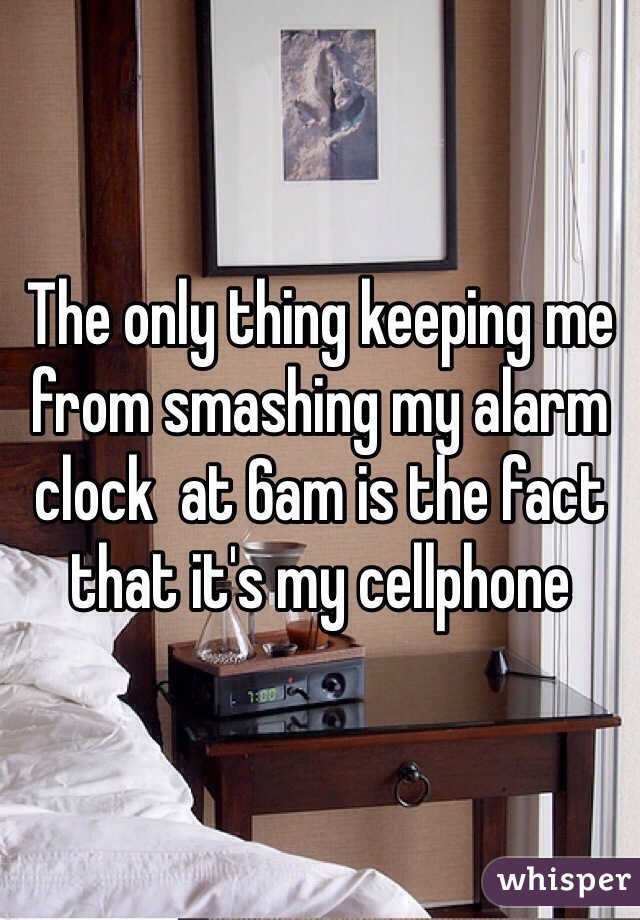 The only thing keeping me from smashing my alarm clock  at 6am is the fact that it's my cellphone