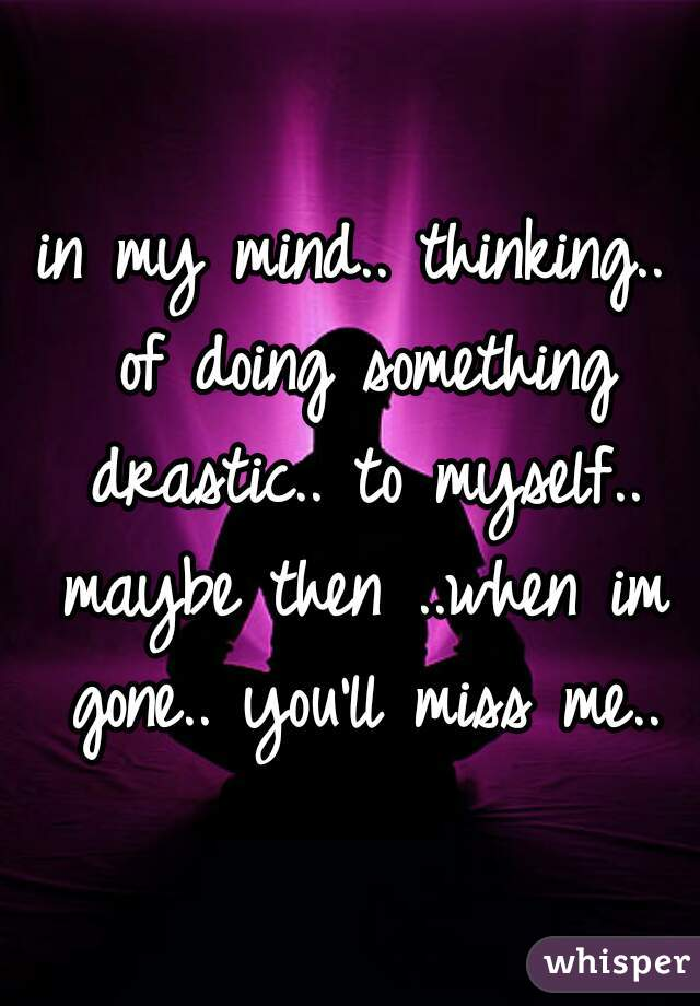 in my mind.. thinking.. of doing something drastic.. to myself.. maybe then ..when im gone.. you'll miss me..