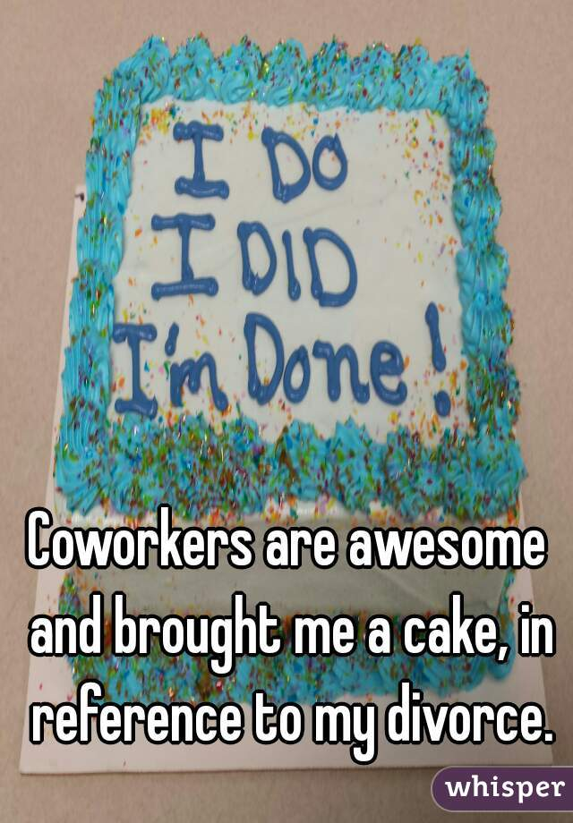 Coworkers are awesome and brought me a cake, in reference to my divorce.