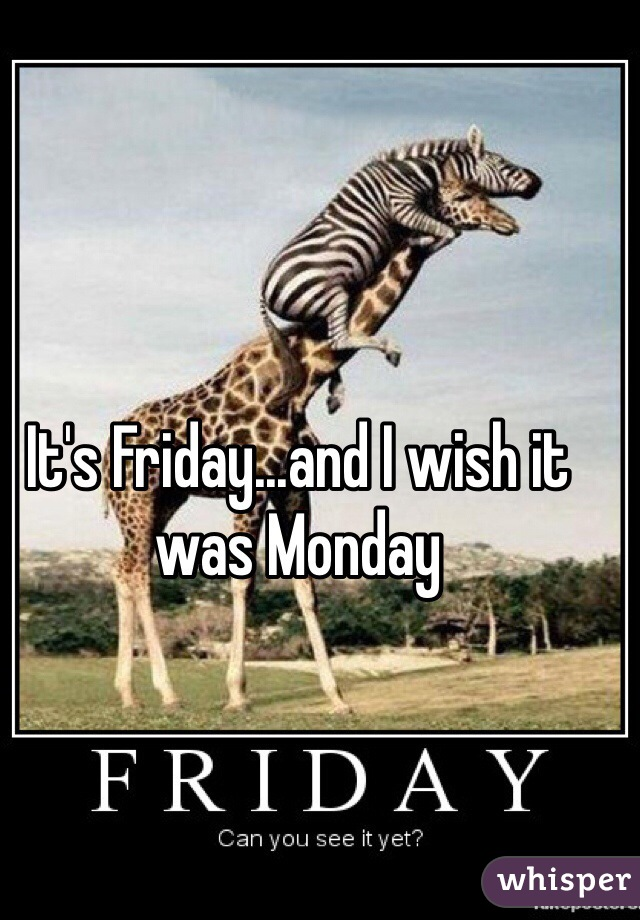 It's Friday...and I wish it was Monday