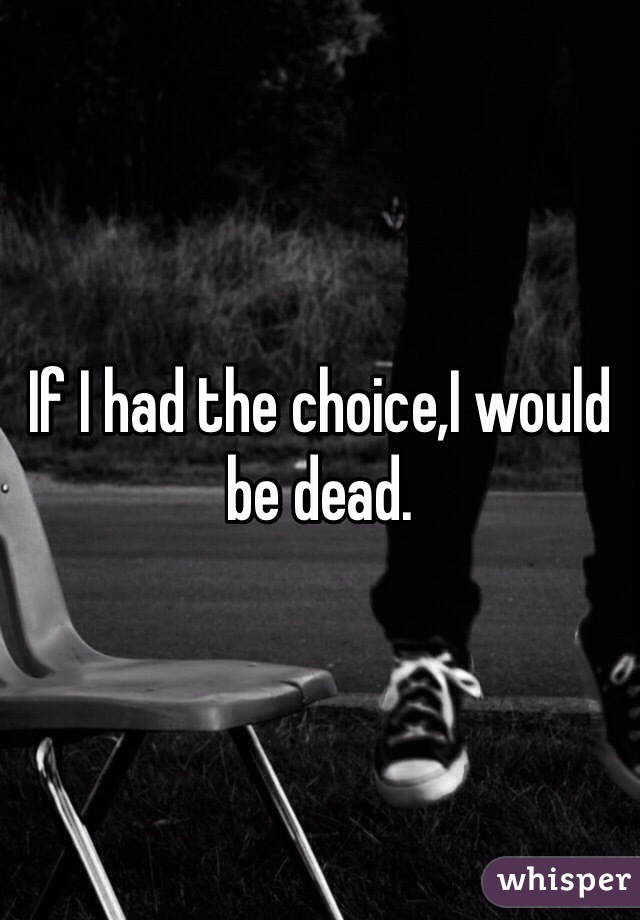 If I had the choice,I would be dead.