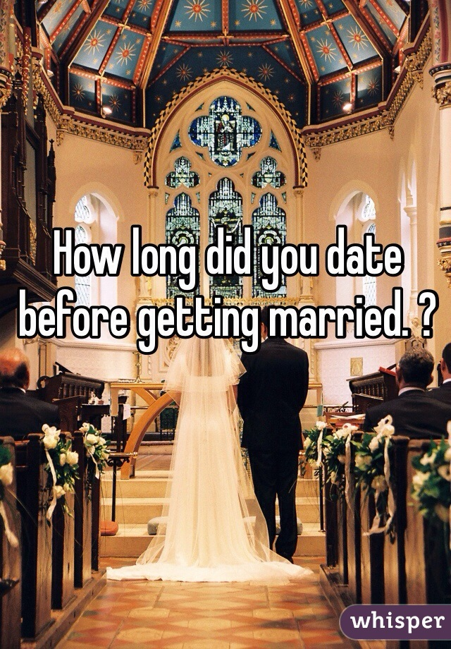 How long did you date before getting married. ?
